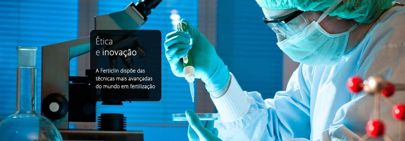 Ética e Inovação - A Ferticlin dispõe das técnicas mais avançadas do mundo em fertilização